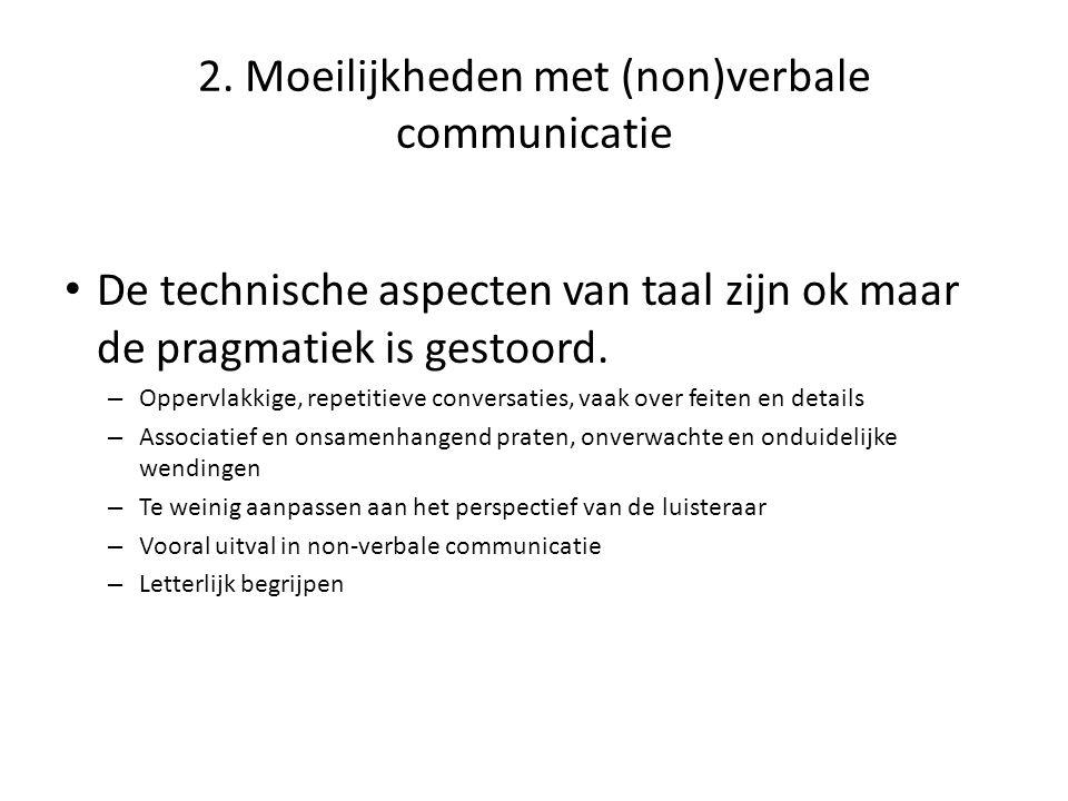 2. Moeilijkheden met (non)verbale communicatie • De technische aspecten van taal zijn ok maar de pragmatiek is gestoord. – Oppervlakkige, repetitieve