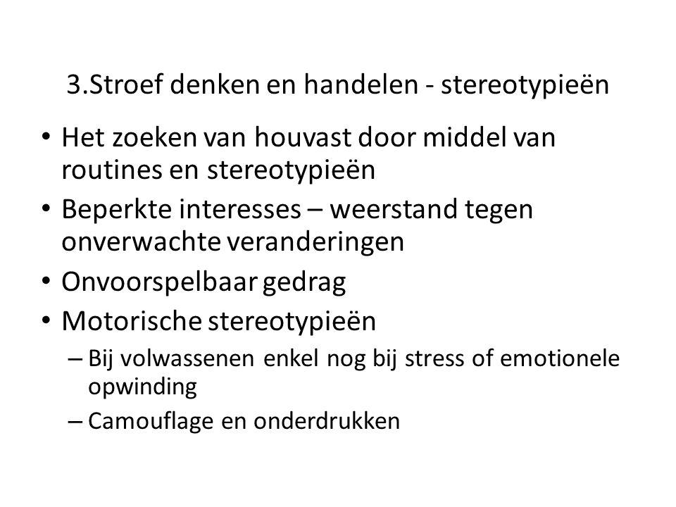 3.Stroef denken en handelen - stereotypieën • Het zoeken van houvast door middel van routines en stereotypieën • Beperkte interesses – weerstand tegen