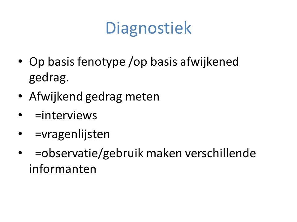 Diagnostiek • Op basis fenotype /op basis afwijkened gedrag.