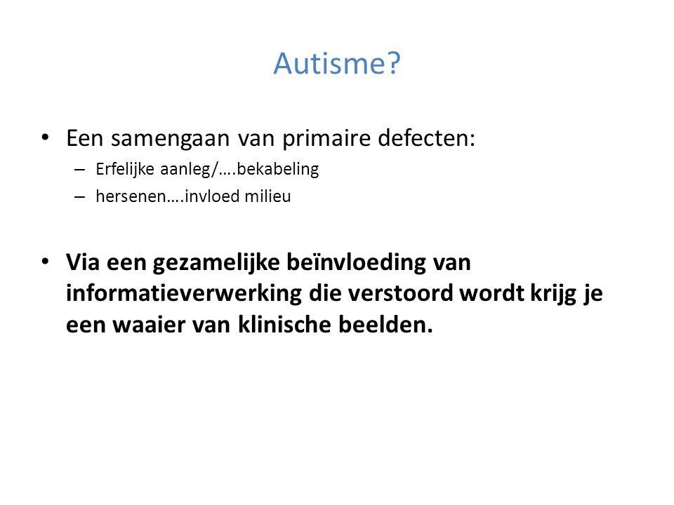 Autisme? • Een samengaan van primaire defecten: – Erfelijke aanleg/….bekabeling – hersenen….invloed milieu • Via een gezamelijke beïnvloeding van info