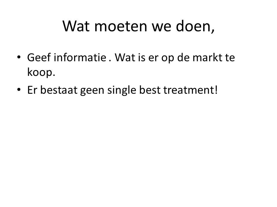 Wat moeten we doen, • Geef informatie. Wat is er op de markt te koop. • Er bestaat geen single best treatment!