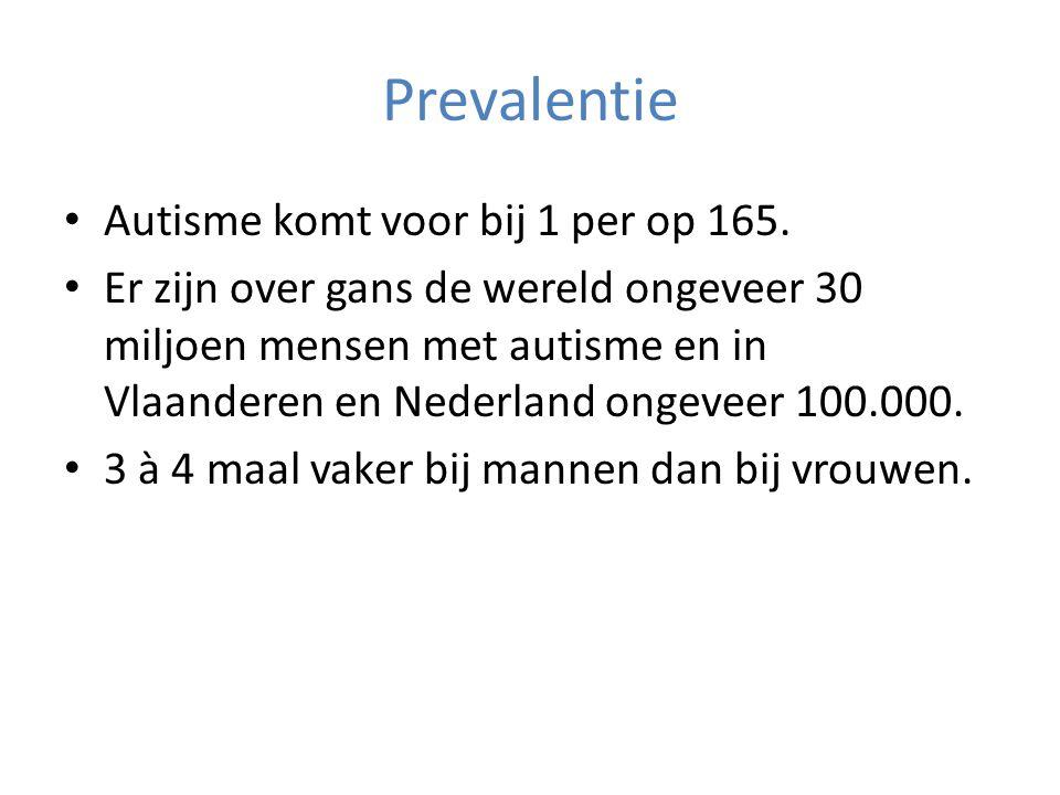 Prevalentie • Autisme komt voor bij 1 per op 165. • Er zijn over gans de wereld ongeveer 30 miljoen mensen met autisme en in Vlaanderen en Nederland o