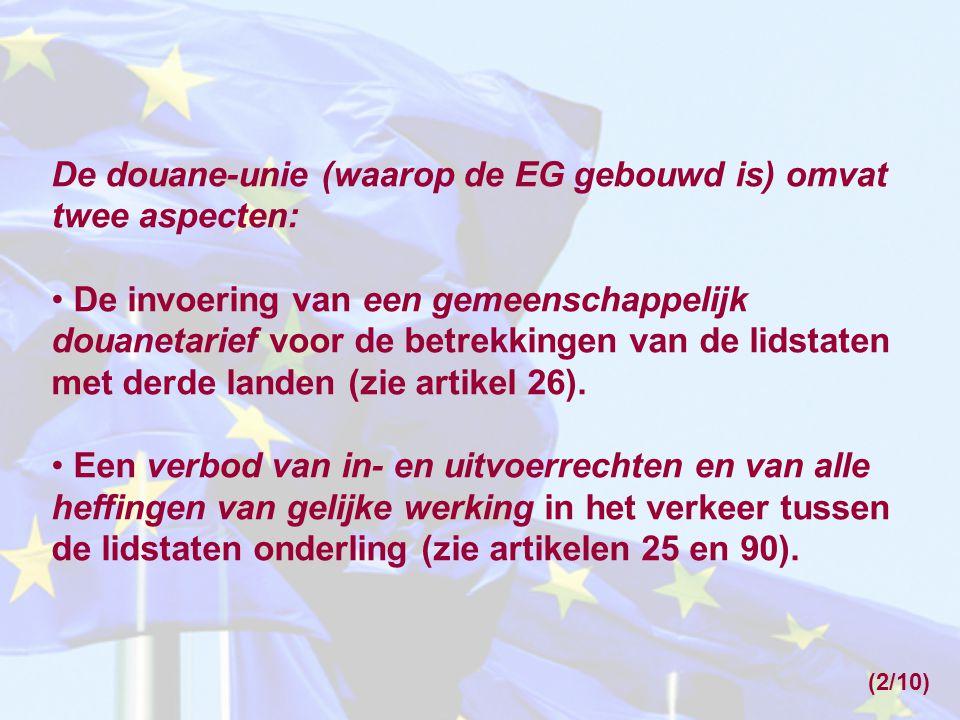 (2/10) De douane-unie (waarop de EG gebouwd is) omvat twee aspecten: • De invoering van een gemeenschappelijk douanetarief voor de betrekkingen van de lidstaten met derde landen (zie artikel 26).