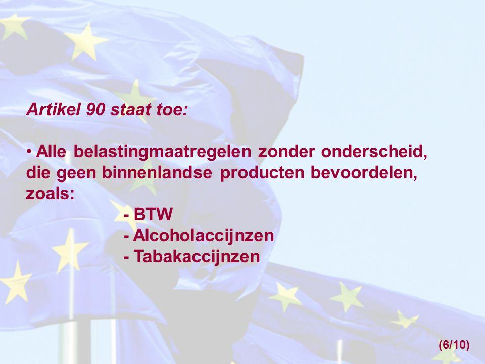 Artikel 90 staat toe: • Alle belastingmaatregelen zonder onderscheid, die geen binnenlandse producten bevoordelen, zoals: - BTW - Alcoholaccijnzen - T