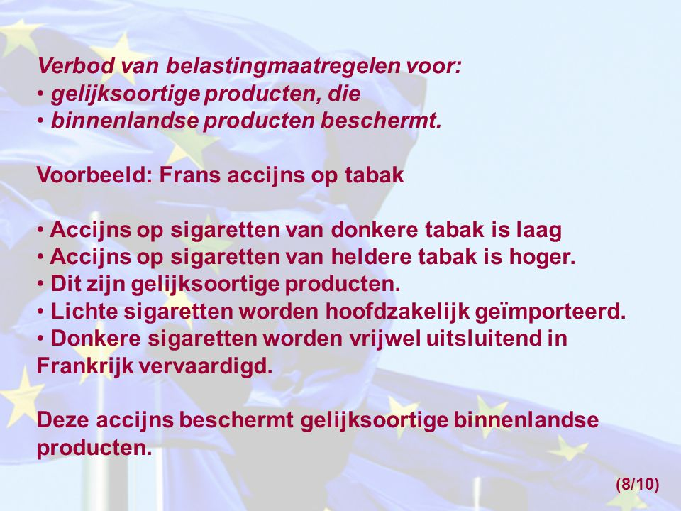 Verbod van belastingmaatregelen voor: • gelijksoortige producten, die • binnenlandse producten beschermt. Voorbeeld: Frans accijns op tabak • Accijns