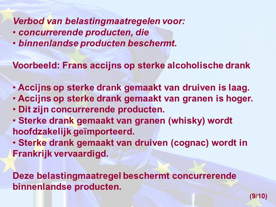 Verbod van belastingmaatregelen voor: • concurrerende producten, die • binnenlandse producten beschermt. Voorbeeld: Frans accijns op sterke alcoholisc