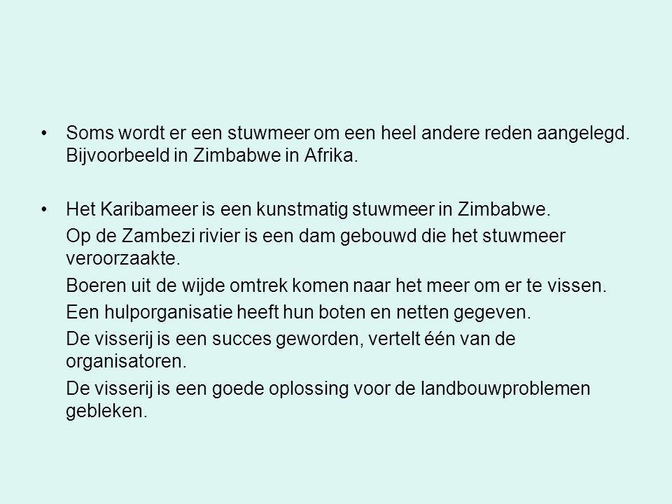 •Soms wordt er een stuwmeer om een heel andere reden aangelegd. Bijvoorbeeld in Zimbabwe in Afrika. •Het Karibameer is een kunstmatig stuwmeer in Zimb