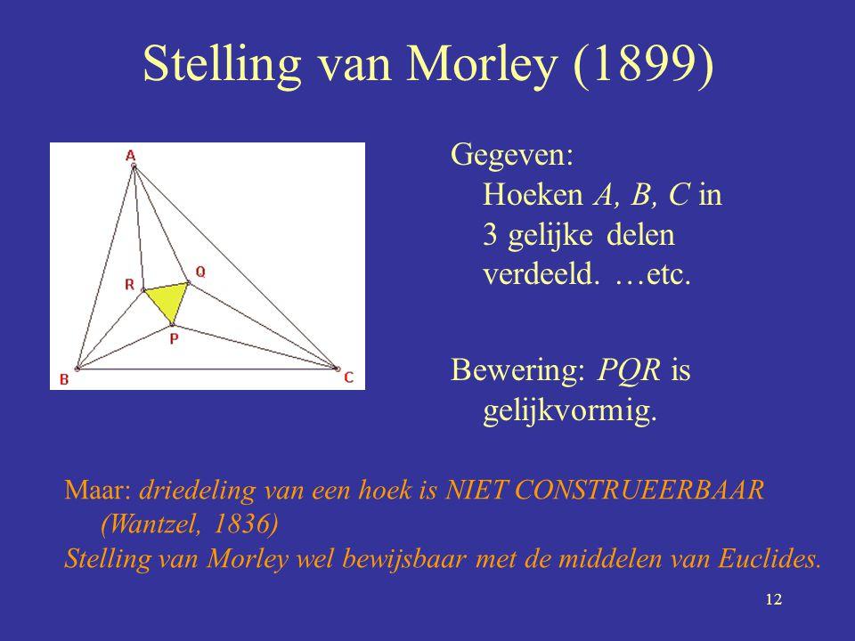 12 Stelling van Morley (1899) Gegeven: Hoeken A, B, C in 3 gelijke delen verdeeld. …etc. Bewering: PQR is gelijkvormig. Maar: driedeling van een hoek