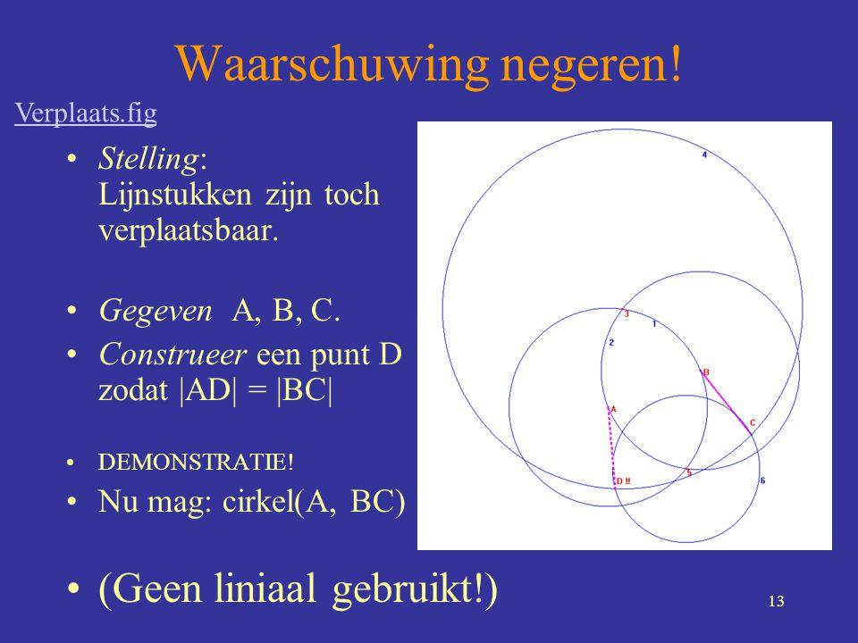 13 Waarschuwing negeren! •Stelling: Lijnstukken zijn toch verplaatsbaar. •Gegeven A, B, C. •Construeer een punt D zodat |AD| = |BC| •DEMONSTRATIE! •Nu