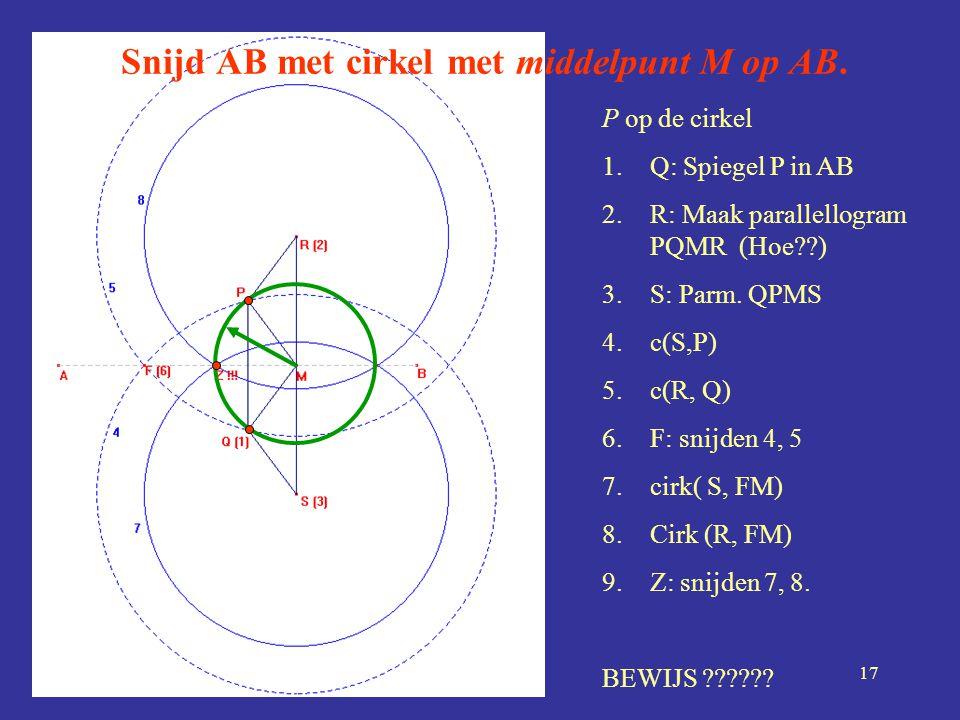 17 Snijd AB met cirkel met middelpunt M op AB. P op de cirkel 1.Q: Spiegel P in AB 2.R: Maak parallellogram PQMR (Hoe??) 3.S: Parm. QPMS 4.c(S,P) 5.c(