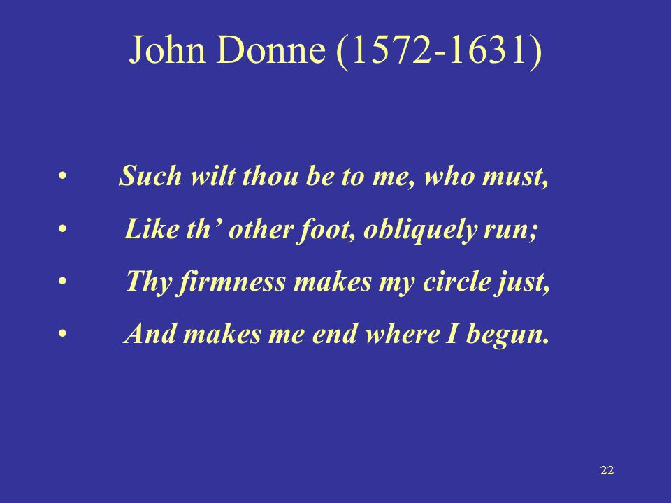 22 John Donne (1572-1631) • Such wilt thou be to me, who must, •Like th' other foot, obliquely run; •Thy firmness makes my circle just, •And makes me
