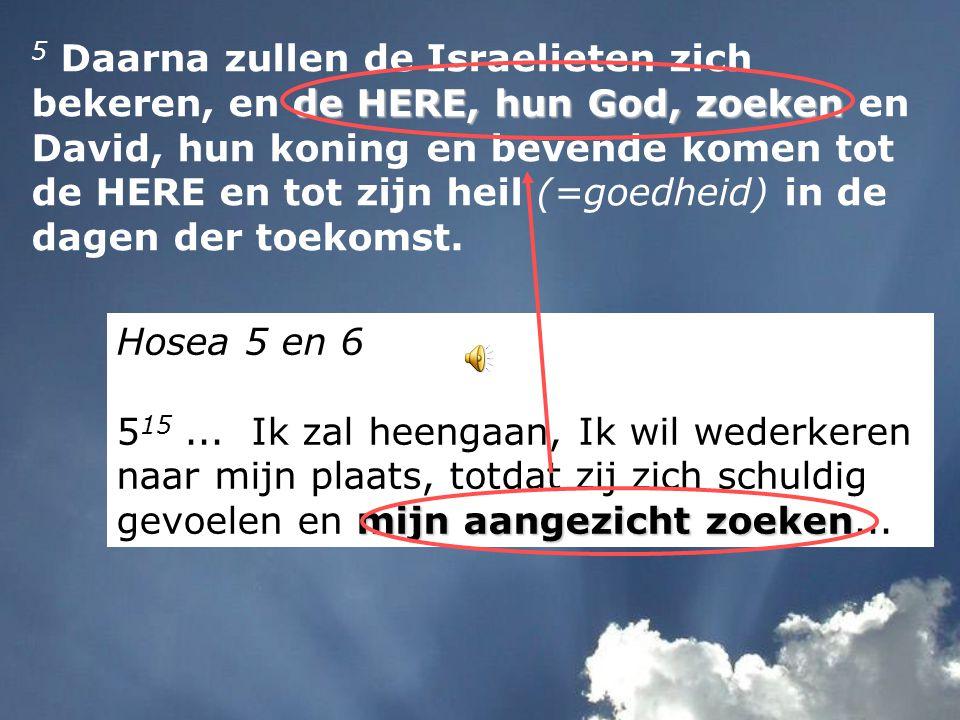 Daarna de HERE, hun God, zoeken 5 Daarna zullen de Israelieten zich bekeren (=terugkeren), en de HERE, hun God, zoeken en David, hun koning en bevende komen tot de HERE en tot zijn heil (=goedheid) in de dagen der toekomst (= in het laatst der dagen).
