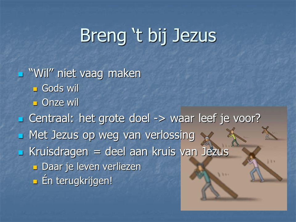 """Breng 't bij Jezus  """"Wil"""" niet vaag maken  Gods wil  Onze wil  Centraal: het grote doel -> waar leef je voor?  Met Jezus op weg van verlossing """