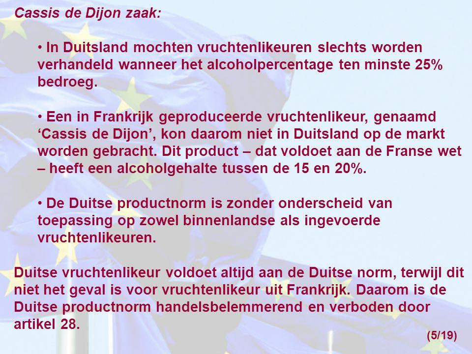 Cassis de Dijon zaak: • In Duitsland mochten vruchtenlikeuren slechts worden verhandeld wanneer het alcoholpercentage ten minste 25% bedroeg. • Een in