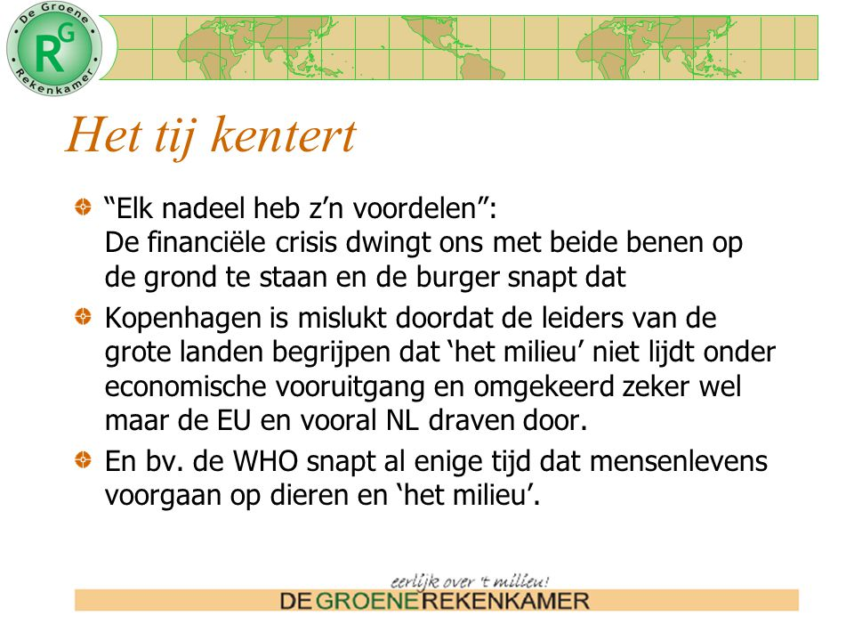 Het tij kentert Elk nadeel heb z'n voordelen : De financiële crisis dwingt ons met beide benen op de grond te staan en de burger snapt dat Kopenhagen is mislukt doordat de leiders van de grote landen begrijpen dat 'het milieu' niet lijdt onder economische vooruitgang en omgekeerd zeker wel maar de EU en vooral NL draven door.