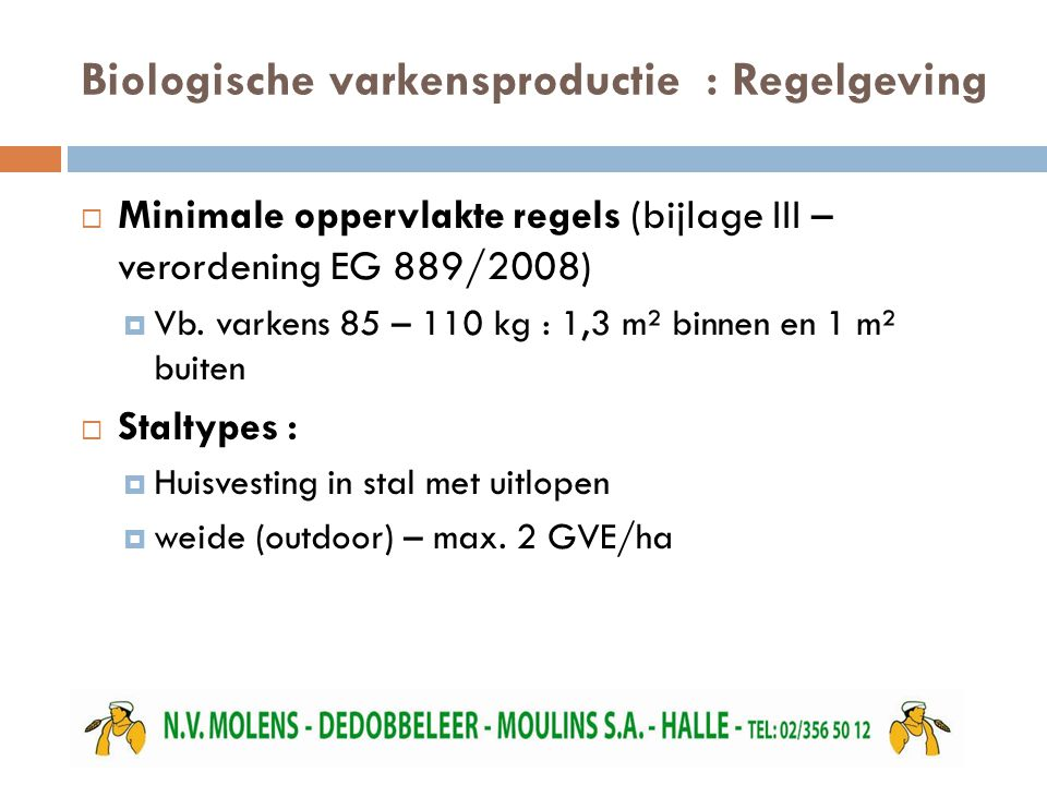 Biologische varkensproductie : Regelgeving  Minimale oppervlakte regels (bijlage III – verordening EG 889/2008)  Vb. varkens 85 – 110 kg : 1,3 m² bi