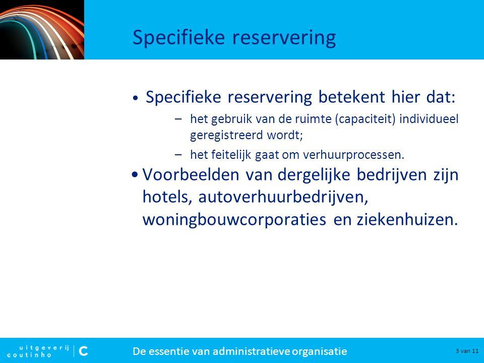 De essentie van administratieve organisatie 3 van 11 Specifieke reservering • Specifieke reservering betekent hier dat: –het gebruik van de ruimte (capaciteit) individueel geregistreerd wordt; –het feitelijk gaat om verhuurprocessen.