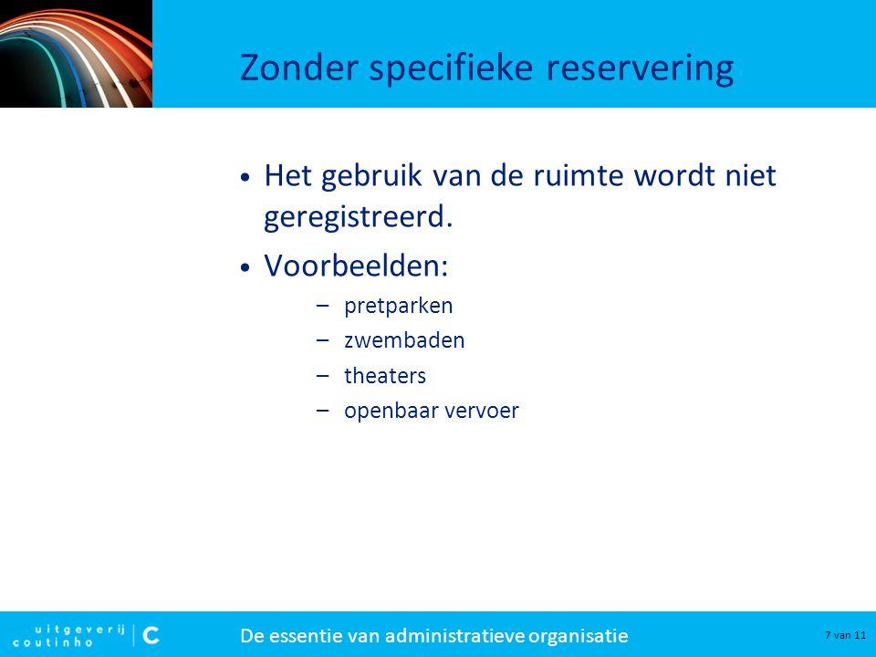 De essentie van administratieve organisatie 7 van 11 Zonder specifieke reservering • Het gebruik van de ruimte wordt niet geregistreerd.