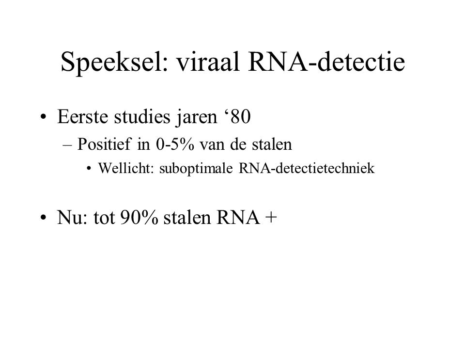 Speeksel: viraal RNA-detectie •Eerste studies jaren '80 –Positief in 0-5% van de stalen •Wellicht: suboptimale RNA-detectietechniek •Nu: tot 90% stalen RNA +