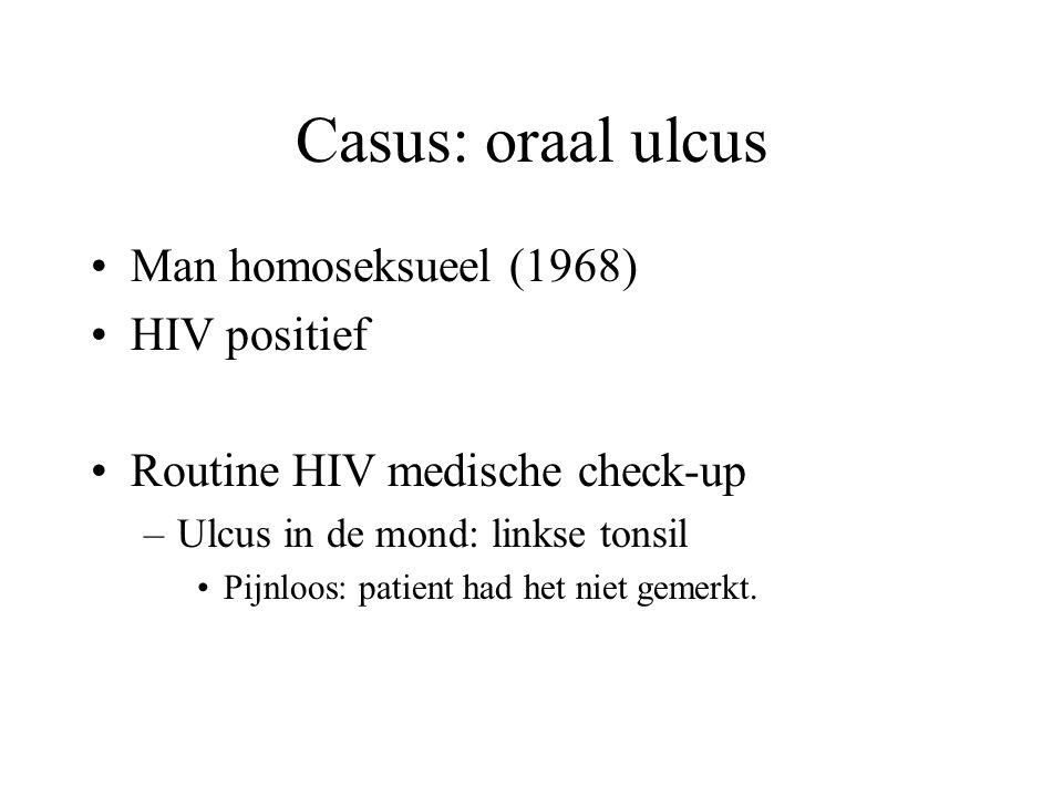 Casus: oraal ulcus •Man homoseksueel (1968) •HIV positief •Routine HIV medische check-up –Ulcus in de mond: linkse tonsil •Pijnloos: patient had het niet gemerkt.