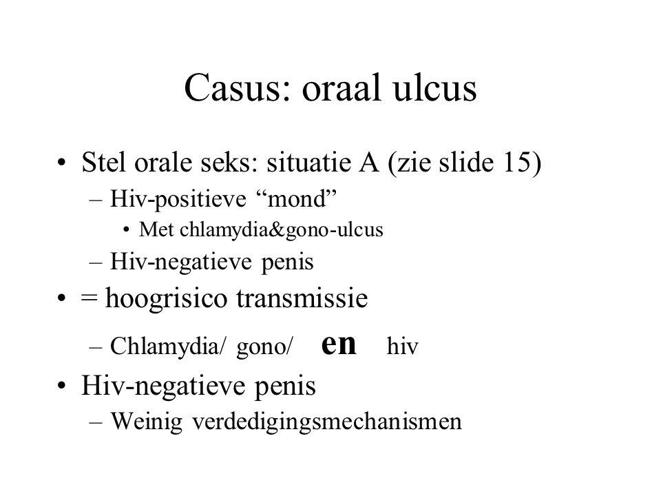 Casus: oraal ulcus •Stel orale seks: situatie A (zie slide 15) –Hiv-positieve mond •Met chlamydia&gono-ulcus –Hiv-negatieve penis •= hoogrisico transmissie –Chlamydia/ gono/ en hiv •Hiv-negatieve penis –Weinig verdedigingsmechanismen