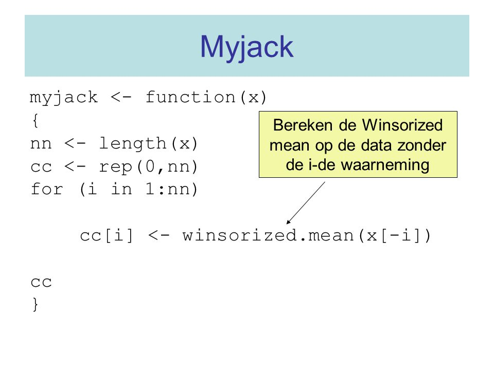 Myjack myjack <- function(x) { nn <- length(x) cc <- rep(0,nn) for (i in 1:nn) cc[i] <- winsorized.mean(x[-i]) cc } Bereken de Winsorized mean op de d