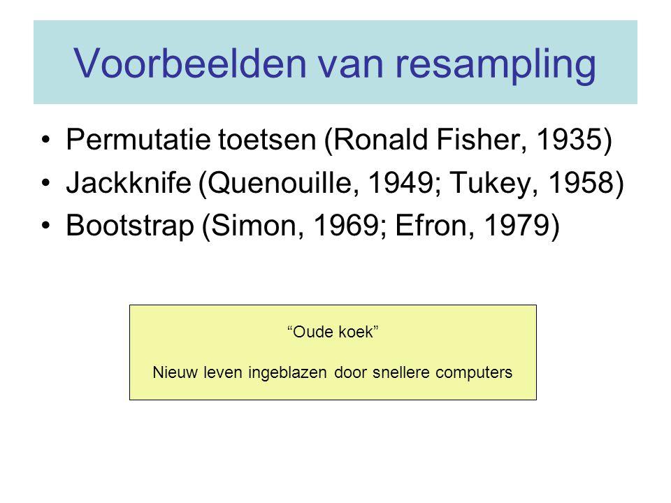 Voorbeelden van resampling •Permutatie toetsen (Ronald Fisher, 1935) •Jackknife (Quenouille, 1949; Tukey, 1958) •Bootstrap (Simon, 1969; Efron, 1979)