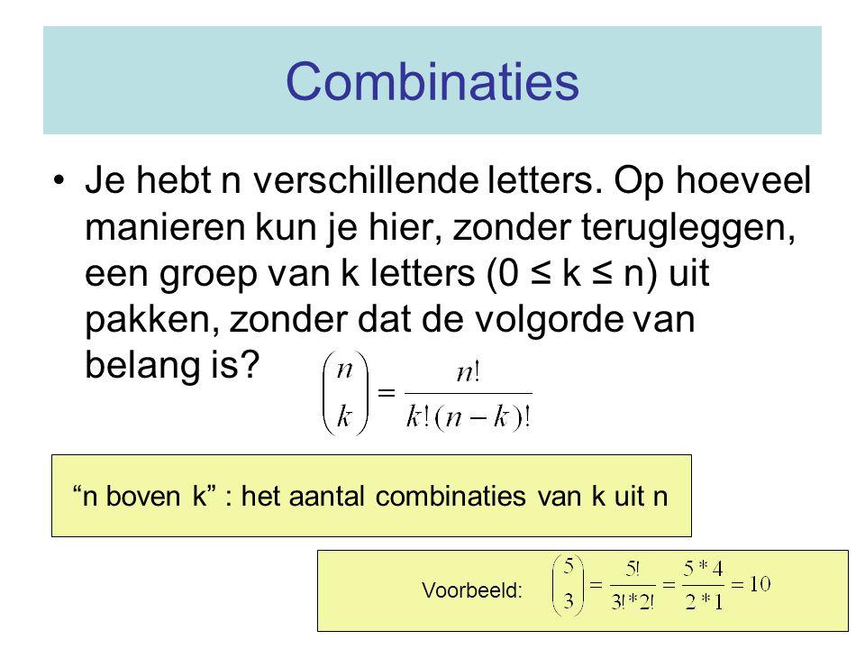 Combinaties •Je hebt n verschillende letters. Op hoeveel manieren kun je hier, zonder terugleggen, een groep van k letters (0 ≤ k ≤ n) uit pakken, zon