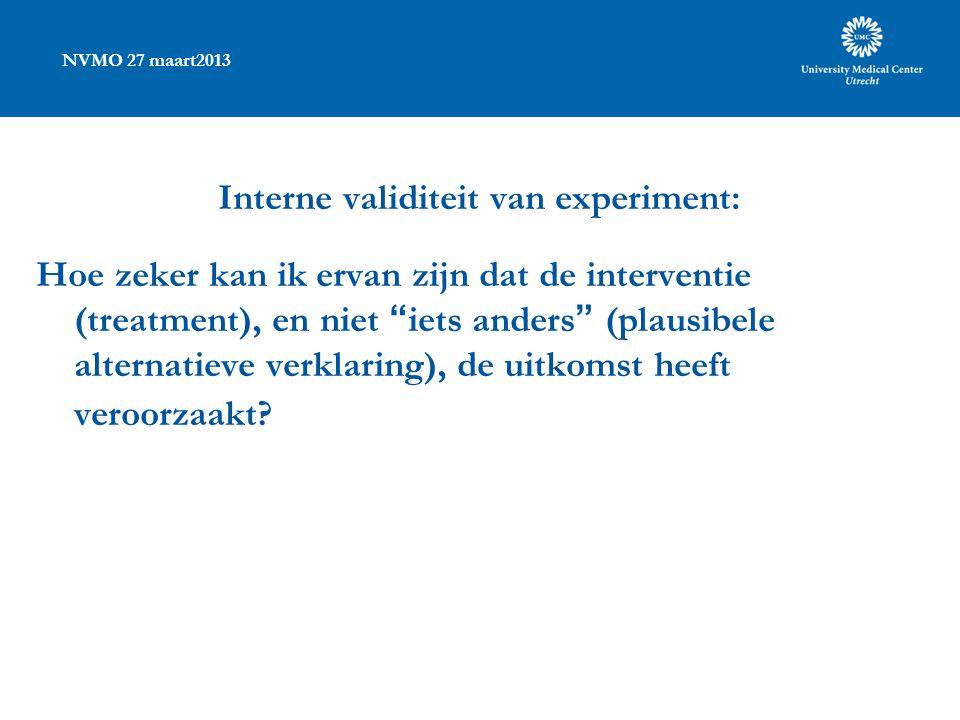NVMO 27 maart2013 Interne validiteit van experiment: Hoe zeker kan ik ervan zijn dat de interventie (treatment), en niet iets anders (plausibele alternatieve verklaring), de uitkomst heeft veroorzaakt