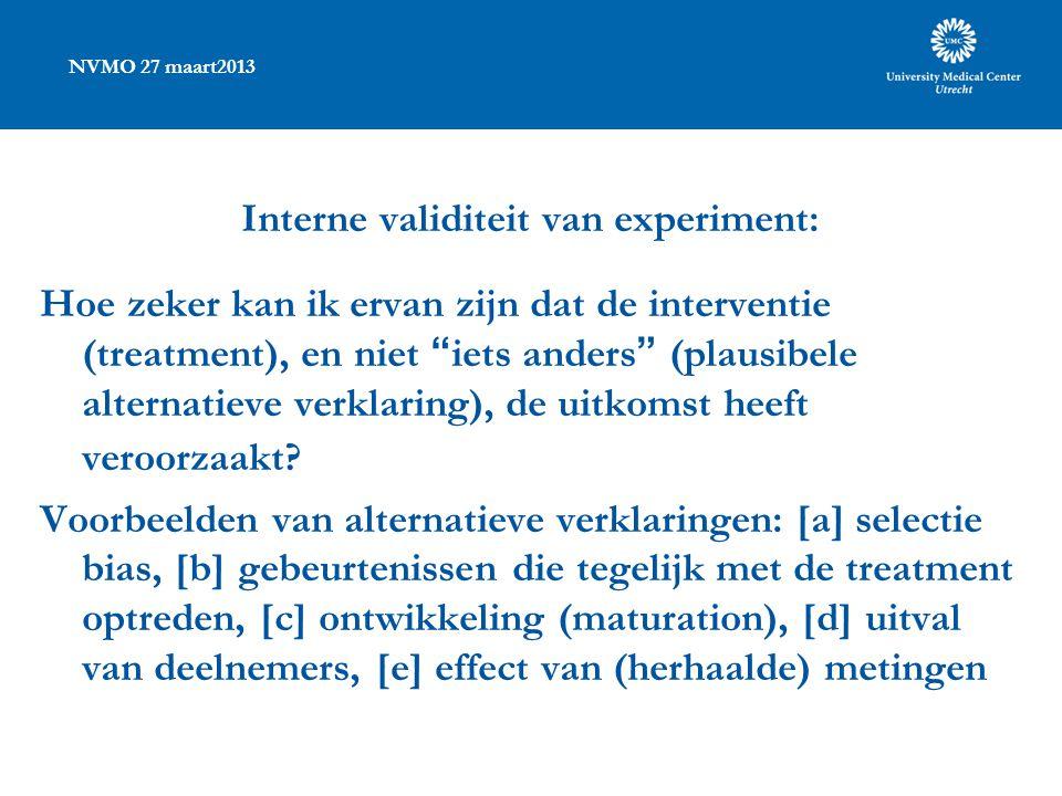 NVMO 27 maart2013 Interne validiteit van experiment: Hoe zeker kan ik ervan zijn dat de interventie (treatment), en niet iets anders (plausibele alternatieve verklaring), de uitkomst heeft veroorzaakt.