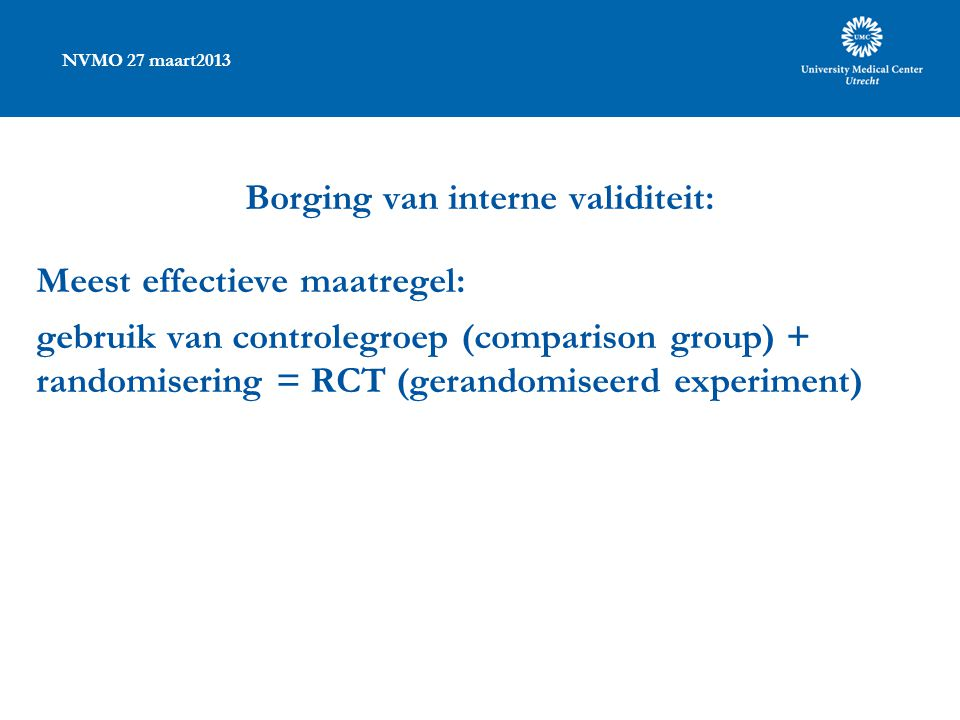 NVMO 27 maart2013 Borging van interne validiteit: Meest effectieve maatregel: gebruik van controlegroep (comparison group) + randomisering = RCT (gerandomiseerd experiment)
