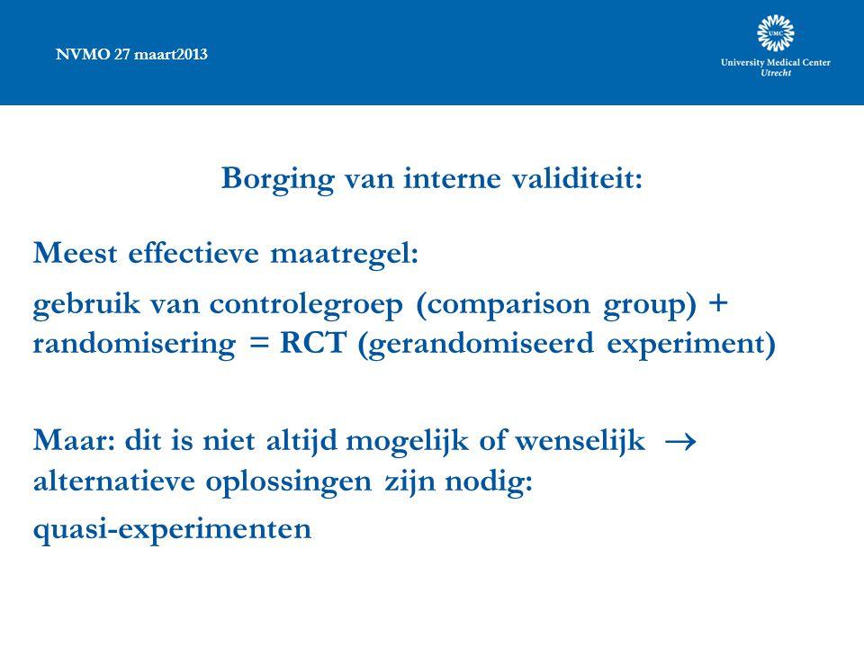 NVMO 27 maart2013 Borging van interne validiteit: Meest effectieve maatregel: gebruik van controlegroep (comparison group) + randomisering = RCT (gera