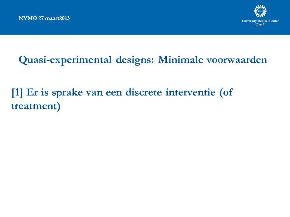 NVMO 27 maart2013 Quasi-experimental designs: Minimale voorwaarden [1] Er is sprake van een discrete interventie (of treatment)