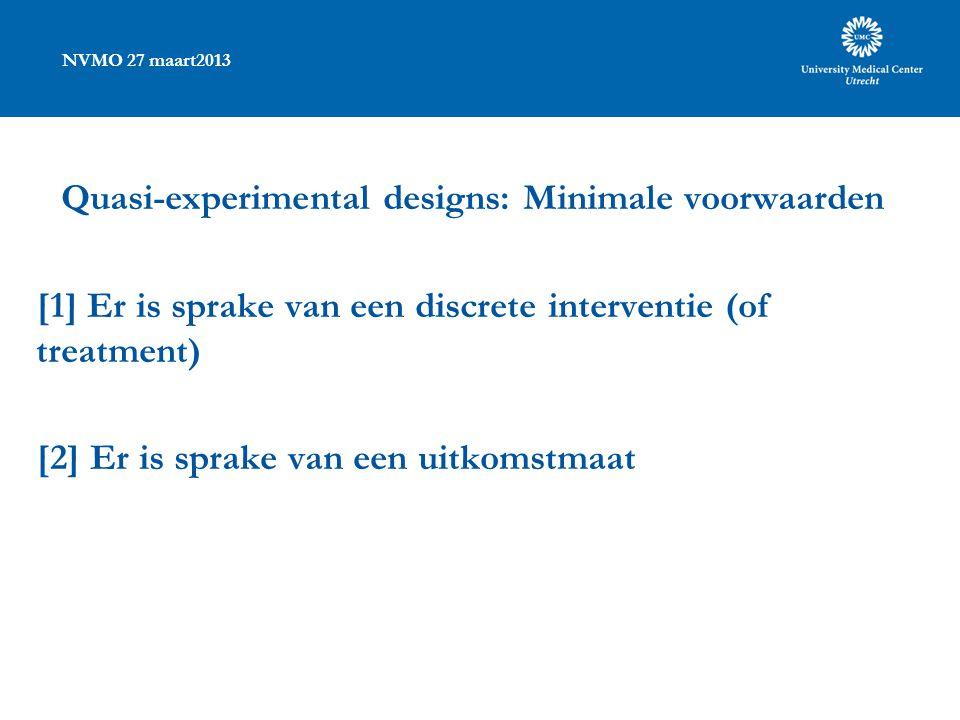 NVMO 27 maart2013 Quasi-experimental designs: Minimale voorwaarden [1] Er is sprake van een discrete interventie (of treatment) [2] Er is sprake van een uitkomstmaat