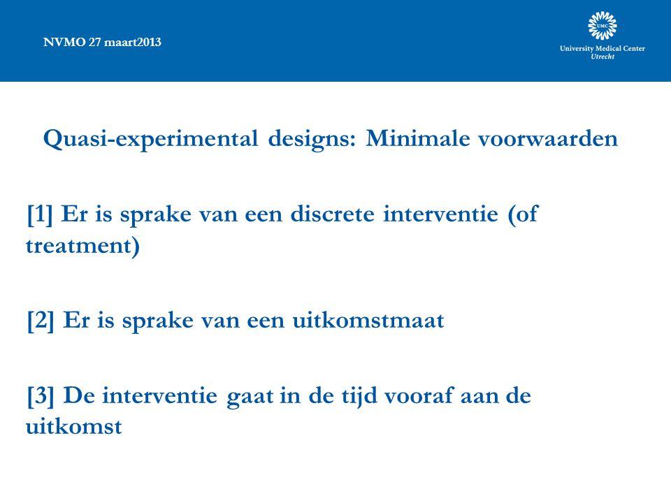 NVMO 27 maart2013 Quasi-experimental designs: Minimale voorwaarden [1] Er is sprake van een discrete interventie (of treatment) [2] Er is sprake van een uitkomstmaat [3] De interventie gaat in de tijd vooraf aan de uitkomst