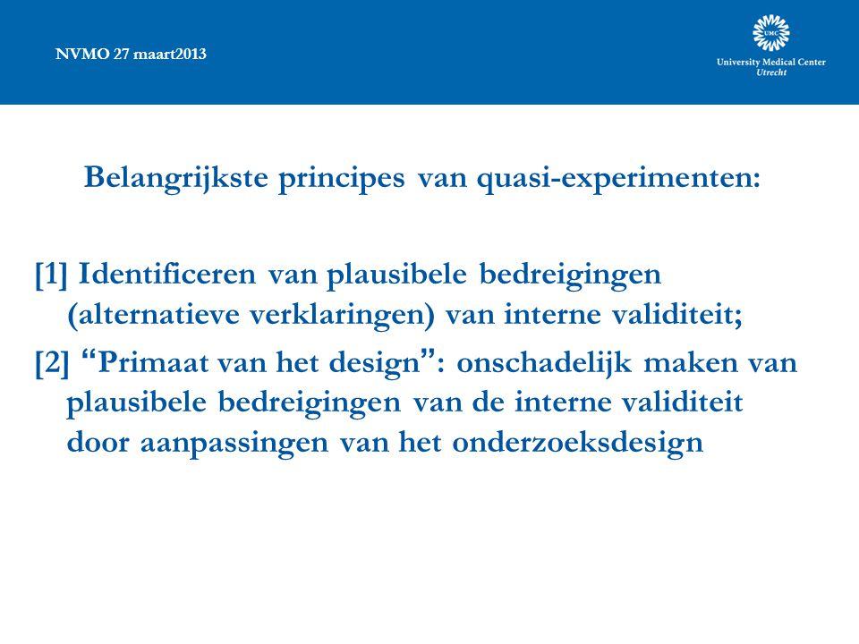 NVMO 27 maart2013 Belangrijkste principes van quasi-experimenten: [1] Identificeren van plausibele bedreigingen (alternatieve verklaringen) van interne validiteit; [2] Primaat van het design : onschadelijk maken van plausibele bedreigingen van de interne validiteit door aanpassingen van het onderzoeksdesign