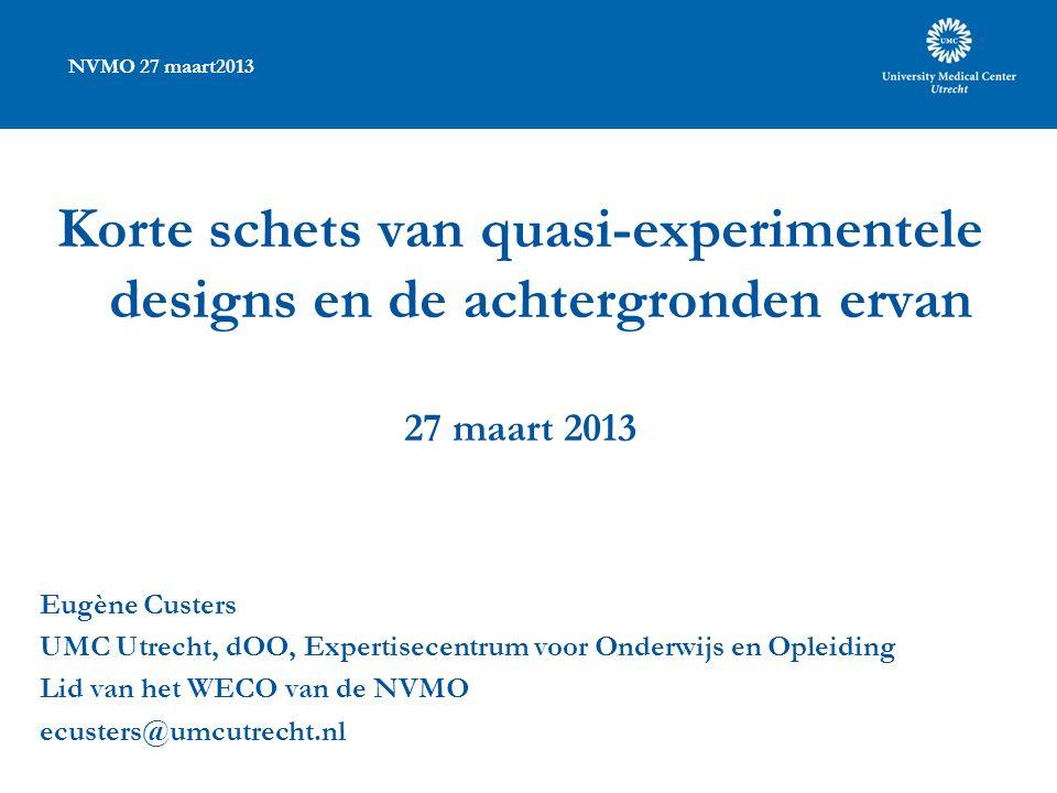 NVMO 27 maart2013 Korte schets van quasi-experimentele designs en de achtergronden ervan 27 maart 2013 Eugène Custers UMC Utrecht, dOO, Expertisecentr