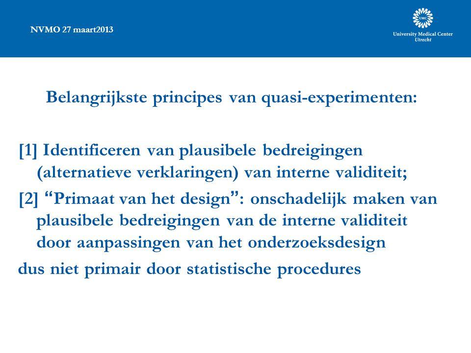 NVMO 27 maart2013 Belangrijkste principes van quasi-experimenten: [1] Identificeren van plausibele bedreigingen (alternatieve verklaringen) van interne validiteit; [2] Primaat van het design : onschadelijk maken van plausibele bedreigingen van de interne validiteit door aanpassingen van het onderzoeksdesign dus niet primair door statistische procedures