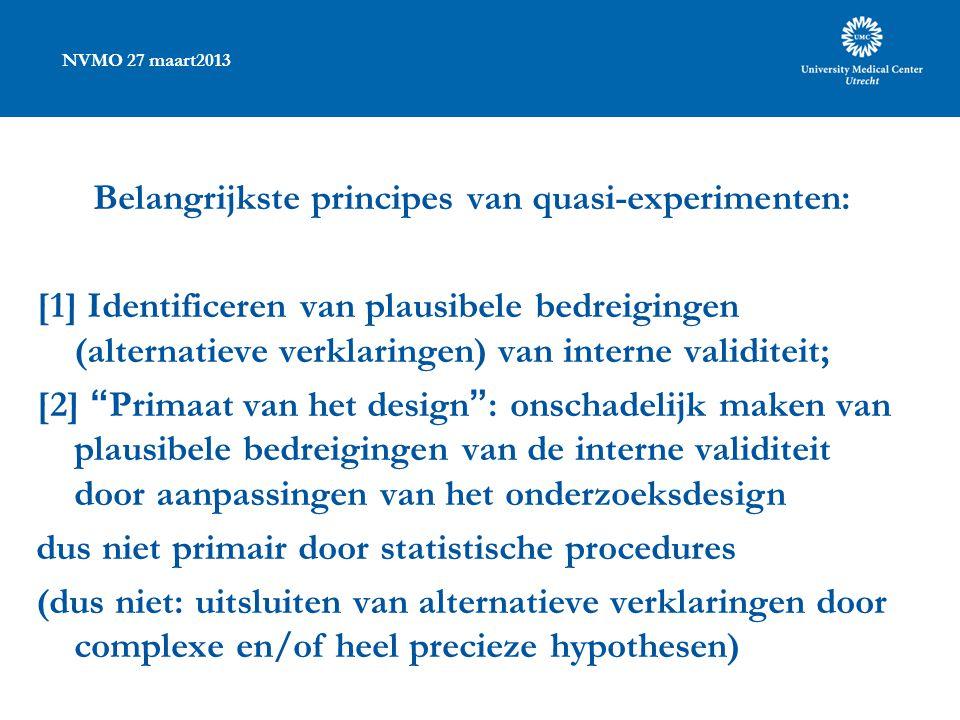 NVMO 27 maart2013 Belangrijkste principes van quasi-experimenten: [1] Identificeren van plausibele bedreigingen (alternatieve verklaringen) van interne validiteit; [2] Primaat van het design : onschadelijk maken van plausibele bedreigingen van de interne validiteit door aanpassingen van het onderzoeksdesign dus niet primair door statistische procedures (dus niet: uitsluiten van alternatieve verklaringen door complexe en/of heel precieze hypothesen)