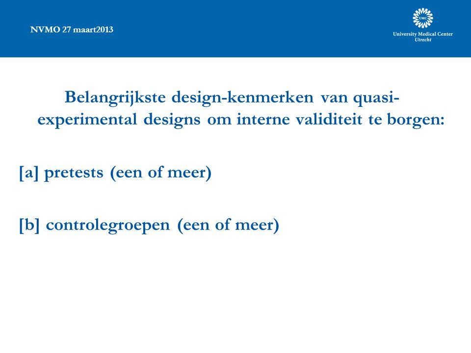 NVMO 27 maart2013 Belangrijkste design-kenmerken van quasi- experimental designs om interne validiteit te borgen: [a] pretests (een of meer) [b] controlegroepen (een of meer)