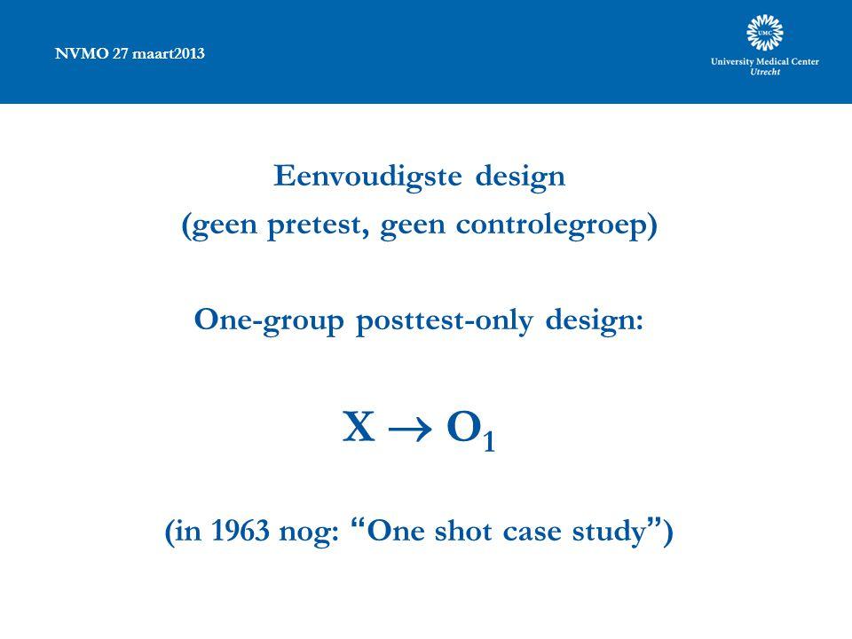 NVMO 27 maart2013 Eenvoudigste design (geen pretest, geen controlegroep) One-group posttest-only design: X  O 1 (in 1963 nog: One shot case study )