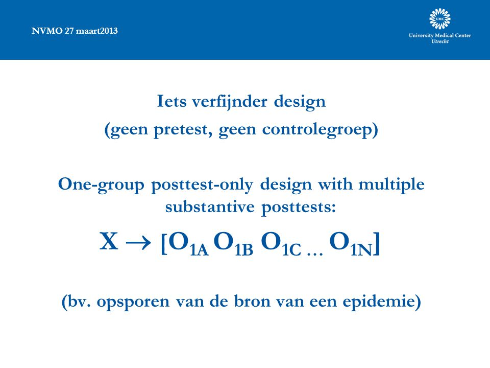 NVMO 27 maart2013 Iets verfijnder design (geen pretest, geen controlegroep) One-group posttest-only design with multiple substantive posttests: X  [ O 1A O 1B O 1C … O 1N ] (bv.