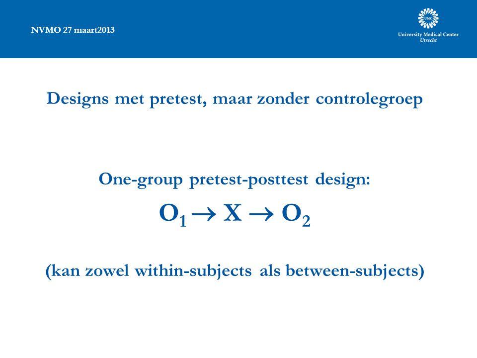 NVMO 27 maart2013 Designs met pretest, maar zonder controlegroep One-group pretest-posttest design: O 1  X  O 2 (kan zowel within-subjects als betwe