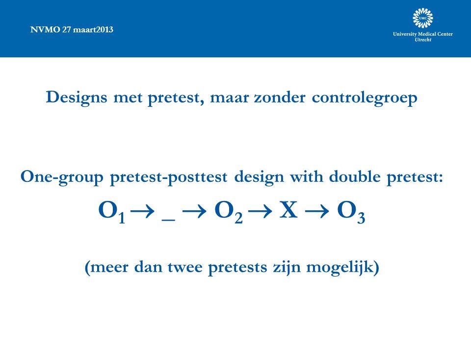 NVMO 27 maart2013 Designs met pretest, maar zonder controlegroep One-group pretest-posttest design with double pretest: O 1  _  O 2  X  O 3 (meer dan twee pretests zijn mogelijk)