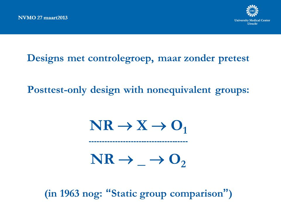 NVMO 27 maart2013 Designs met controlegroep, maar zonder pretest Posttest-only design with nonequivalent groups: NR  X  O NR  _  O 2 (in 1963 nog: Static group comparison )
