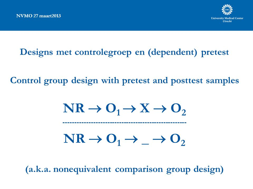 NVMO 27 maart2013 Designs met controlegroep en (dependent) pretest Control group design with pretest and posttest samples NR  O 1  X  O 2 ----------------------------------------------------- NR  O 1  _  O 2 (a.k.a.
