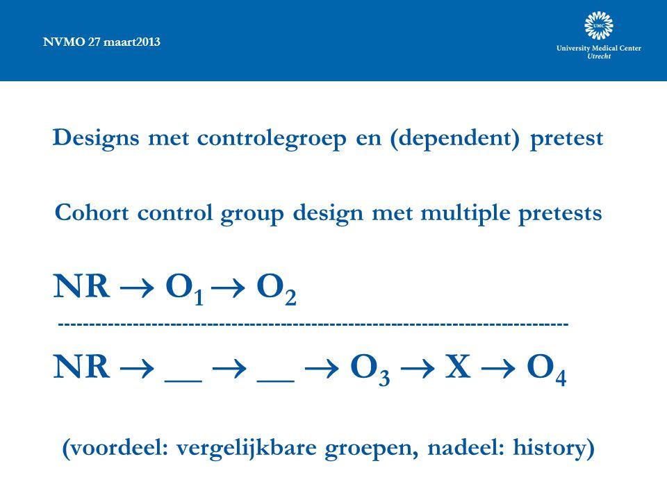 NVMO 27 maart2013 Designs met controlegroep en (dependent) pretest Cohort control group design met multiple pretests NR  O 1  O 2 ----------------------------------------------------------------------------------- NR  __  __  O 3  X  O 4 (voordeel: vergelijkbare groepen, nadeel: history)