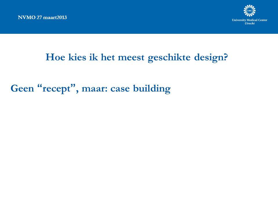 """NVMO 27 maart2013 Hoe kies ik het meest geschikte design? Geen """"recept"""", maar: case building"""