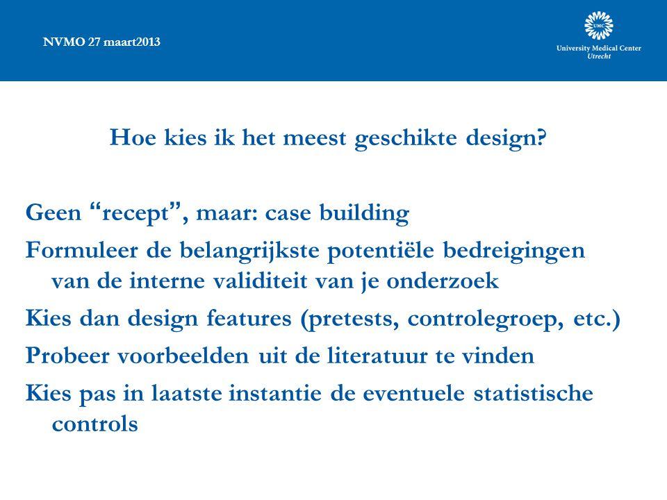 """NVMO 27 maart2013 Hoe kies ik het meest geschikte design? Geen """"recept"""", maar: case building Formuleer de belangrijkste potentiële bedreigingen van de"""