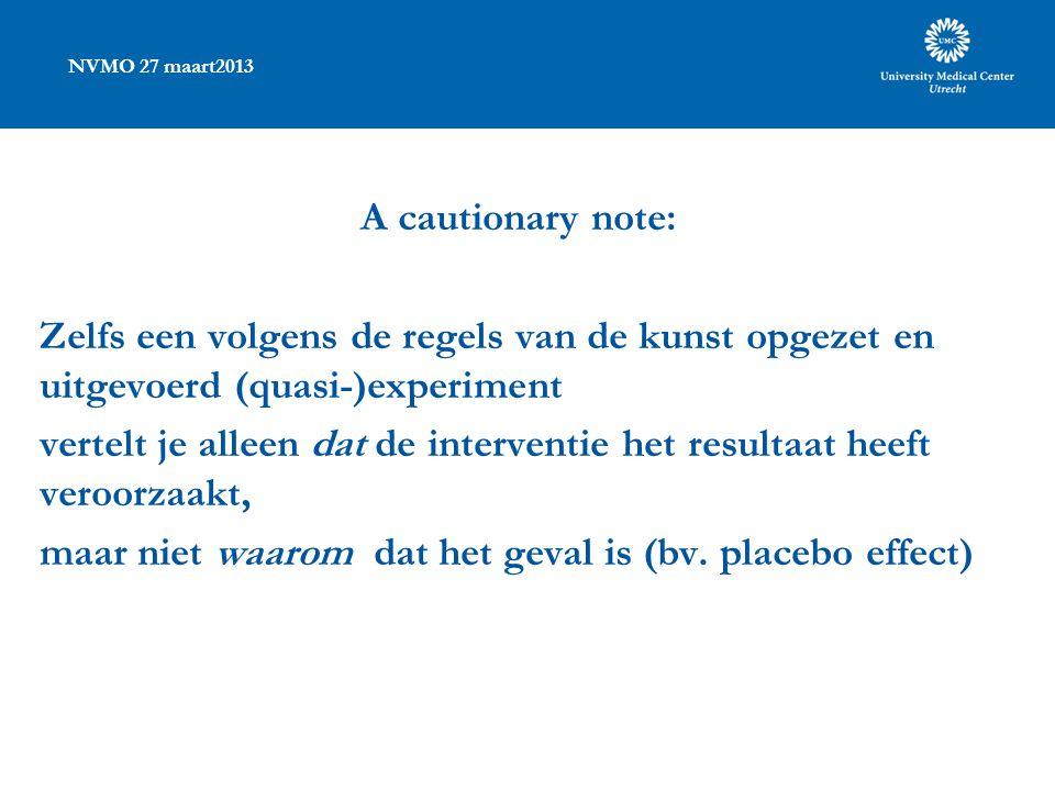 NVMO 27 maart2013 A cautionary note: Zelfs een volgens de regels van de kunst opgezet en uitgevoerd (quasi-)experiment vertelt je alleen dat de interventie het resultaat heeft veroorzaakt, maar niet waarom dat het geval is (bv.